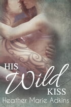 His Wild Kiss by Heather Marie Adkins