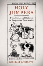 Holy Jumpers: Evangelicals and Radicals in Progressive Era America by William Kostlevy