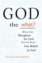 God the What?: What Our Metaphors for God Reveal About Our Beliefs in God by Carolyn Jane Bohler
