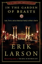 In the Garden of Beasts: Love, Terror, and an American Family in Hitler's Berlin: Love, Terror, and an American Family in Hitler's Berlin by Erik Larson
