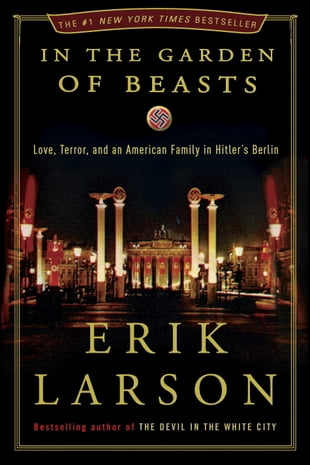 In the Garden of Beasts: Love, Terror, and an American Family in Hitler's Berlin: Love, Terror, and an American Family in Hitler's Berlin