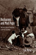 Buckaroos and Mud Pups: The Early Days of Ranching in British Columbia by Ken Mather