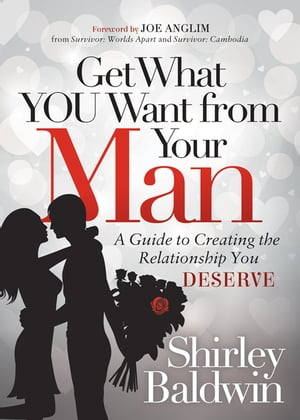 Get What You Want from Your Man: A Guide to Creating the Relationship You Deserve