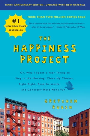 The Happiness Project, Tenth Anniversary Edition: Or, Why I Spent a Year Trying to Sing in the Morning, Clean My Closets, Fight Right, Read Aristotle, and Generally Have More Fun by Gretchen Rubin
