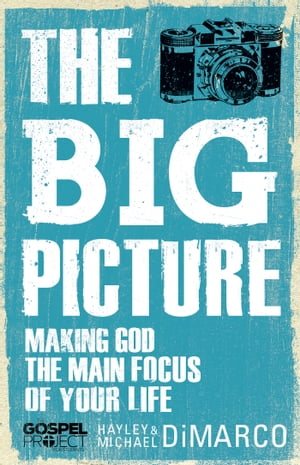 The Big Picture Making God the Main Focus of Your Life