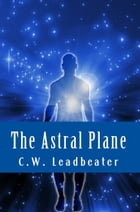 The Astral Plane by C.W. Leadbeater