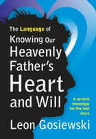 The Language of Knowing Our Heavenly Father's Heart and Will by Leon Gosiewski