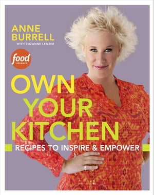 Own Your Kitchen: Recipes to Inspire & Empower: A Cookbook by Anne Burrell