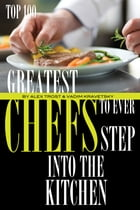 Greatest Chefs to Ever Step Into the Kitchen: Top 100 by alex trostanetskiy