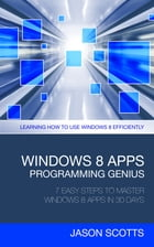 Windows 8 Apps Programming Genius: 7 Easy Steps To Master Windows 8 Apps In 30 Days: Learning How to Use Windows 8 Efficiently by Jason Scotts