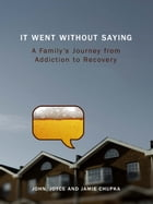 It Went Without Saying: A Family's Journey from Addiction to Recovery by John Chupka
