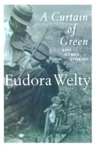 A Curtain of Green: and Other Stories by Eudora Welty