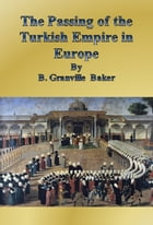 The Passing of the Turkish Empire in Europe by B. Granville Baker