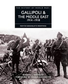 History of World War I: Gallipoli & the Middle East 1914–1918: From the Dardanelles to Mesopotamia
