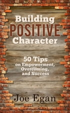Building Positive Character: 50 Tips on Empowerment, Overcoming, and Success by Joe Egan