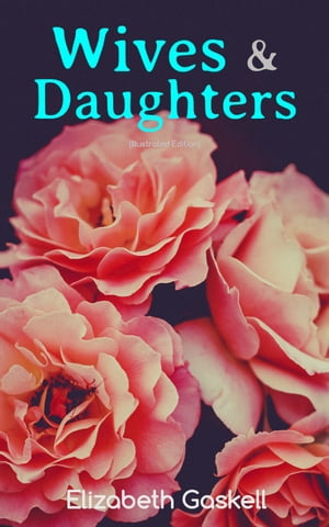 """Wives & Daughters (Illustrated Edition): Including """"Life of Elizabeth Gaskell"""" by Elizabeth Gaskell"""