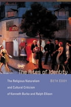 The Rites of Identity: The Religious Naturalism and Cultural Criticism of Kenneth Burke and Ralph Ellison by Beth Eddy