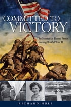 Committed to Victory: The Kentucky Home Front During World War II by Richard E. Holl