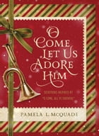 "O Come Let Us Adore Him: Devotions Inspired by ""O Come, All Ye Faithful"" by Pamela L. McQuade"