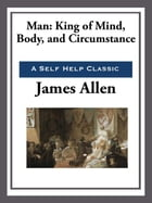 Man: King of Mind, Body, and Circumstance by James Allen