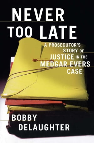 Never Too Late A Prosecutor's Story of Justice in the Medgar Evars Case