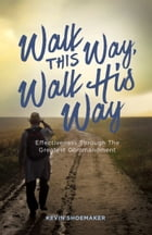 Walk This Way, Walk His Way: Effectiveness through the Greatest Commandment by Kevin Shoemaker