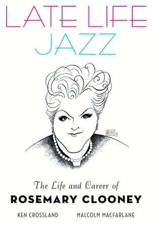 Late Life Jazz: The Life and Career of Rosemary Clooney The Life and Career of Rosemary Clooney