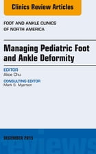 Managing Pediatric Foot and Ankle Deformity, An issue of Foot and Ankle Clinics of North America, E-Book by Alice Chu, MD