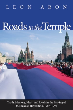 Roads to the Temple: Truth, Memory, Ideas, and Ideals in the Making of the Russian Revolution, 1987-1991 by Leon Aron