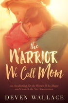 The Warrior We Call Mom: An Awakening for the Women Who Shape and Launch the Next Generation by Deven Wallace