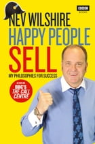 Happy People Sell: My Philosophies for Success by Nev Wilshire