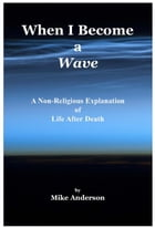 When I Become a Wave - A Non-Religious Explanation of Life After Death by Mike Anderson