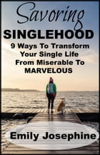 Savoring Singlehood: Nine Ways To Transform Your Single Life From Miserable To Marvelous by Emily Josephine