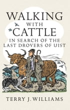 Walking With Cattle: In Search of the Last Drovers of Uist by Terry J. Williams