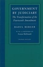 Government by Judiciary: The Transformation of the Fourteenth Amendment by Raoul Berger