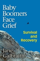 Baby Boomers Face Grief: Survival and Recovery by Jane Galbraith