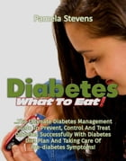 Diabetes What to Eat!: The Ultimate Diabetes Management Guide To Prevent, Control And Treat Diabetes Successfully With Diabetes Diet Plan And Taking C by Pamela Stevens