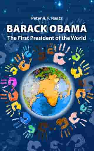 Barack Obama – The First President of the World by Peter R. F. Raatz
