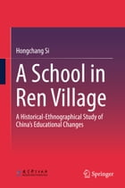 A School in Ren Village: A Historical-Ethnographical Study of China's Educational Changes by Hongchang Si
