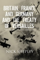 Britain, France and Germany and the Treaty of Versailles: The Failure of Long Term Peace by Nick Shepley