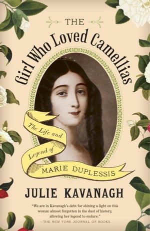 The Girl Who Loved Camellias The Life and Legend of Marie Duplessis