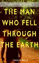 THE MAN WHO FELL THROUGH THE EARTH (Murder Mystery Classic): Detective Pennington Wise Series by Carolyn Wells