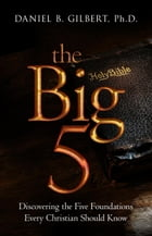 The Big 5: Discovering the Five Foundations Every Christian Should Know! by Daniel B. Gilbert