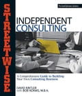 Streetwise Independent Consulting: Your Comprehensive Guide to Building Your Own Consulting Business