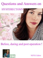 Questions and Answers on Hysterectomy: Before, during and post operation ! by Michèle Bellay