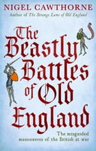 The Beastly Battles Of Old England: The misguided manoeuvres of the British at war by Nigel Cawthorne