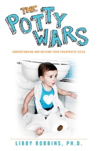 The Potty Wars: Understanding and Helping Your Encopretic Child
