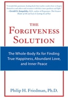 The Forgiveness Solution: The Whole-Body Rx for Finding True Happiness, Abundant Love, and Inner Peace by Philip H. Friedman Ph.D.