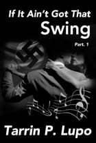 If It Ain't Got That Swing: Part 1 by Tarrin P. Lupo