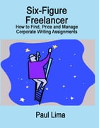 Six-Figure Freelancer: How to Find, Price and Manage Corporate Writing Assignments by Paul Lima